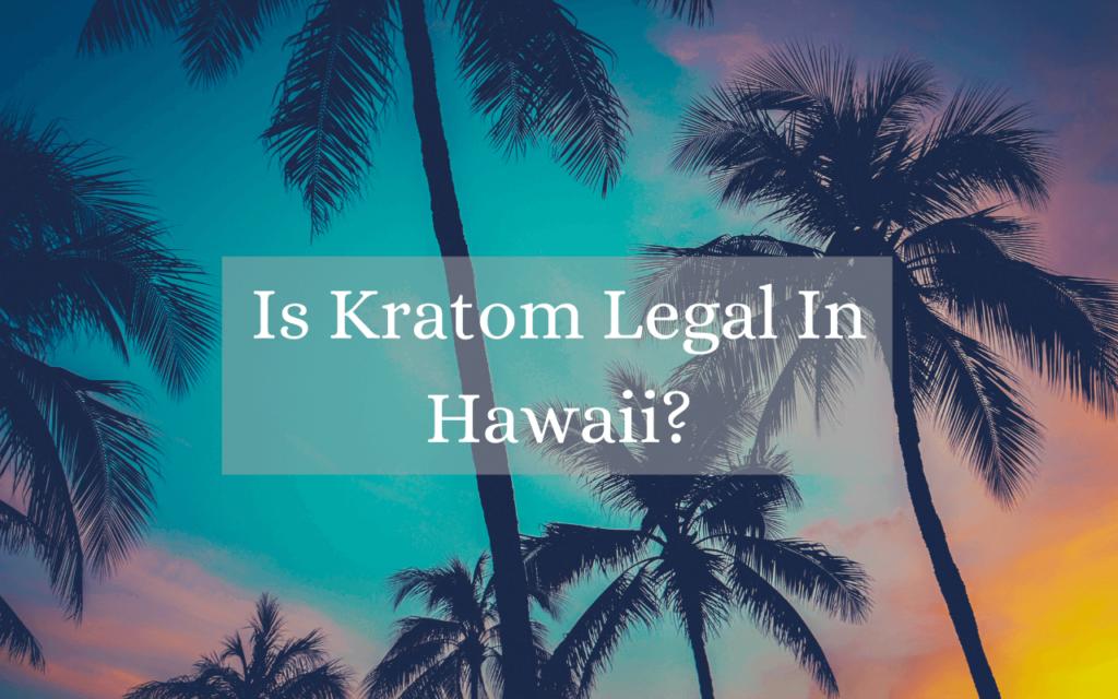 Is Kratom Legal In Hawaii