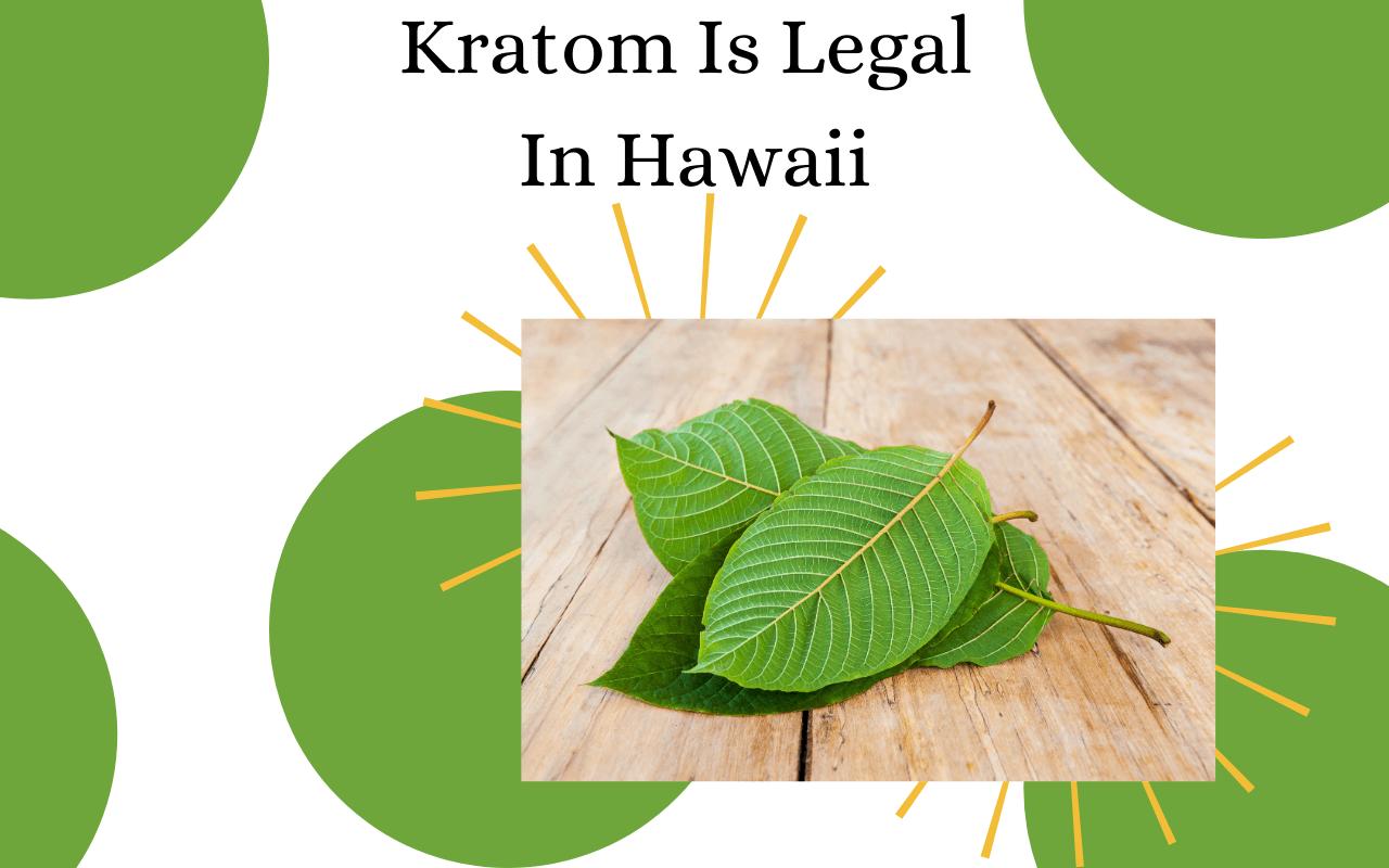 Kratom is legal in Hawaii