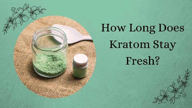 How Long Does Kratom Stay Fresh - Oasis Kratom